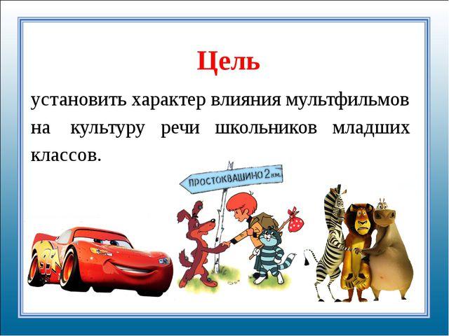 Цель установить характер влияния мультфильмов на культуру речи школьников мла...