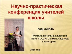 Научно-практическая конференция учителей школы Каднай И.В. Учитель начальных