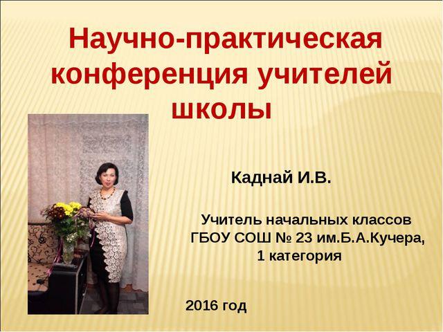 Научно-практическая конференция учителей школы Каднай И.В. Учитель начальных...