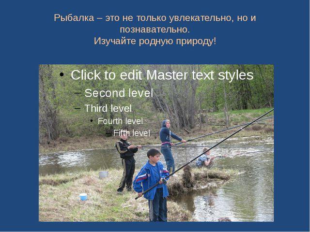 Рыбалка – это не только увлекательно, но и познавательно. Изучайте родную при...
