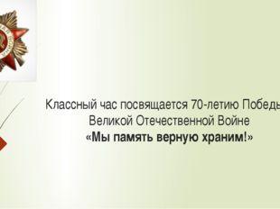 Классный час посвящается 70-летию Победы в Великой Отечественной Войне «Мы па