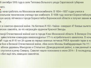 Родился 18 сентября 1918 года в селе Тепловка Вольского уезда Саратовской губ