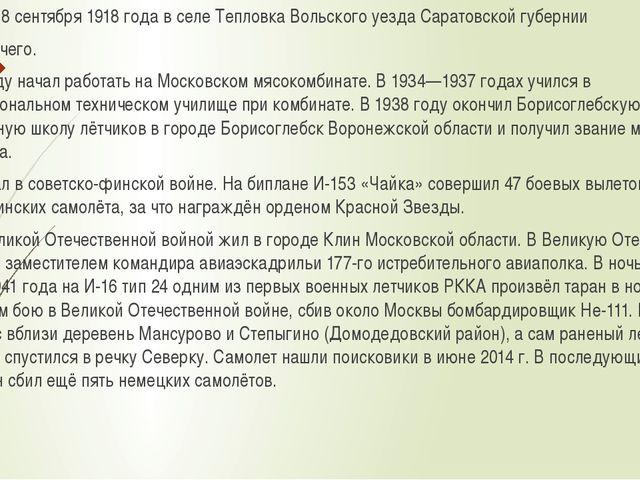 Родился 18 сентября 1918 года в селе Тепловка Вольского уезда Саратовской губ...