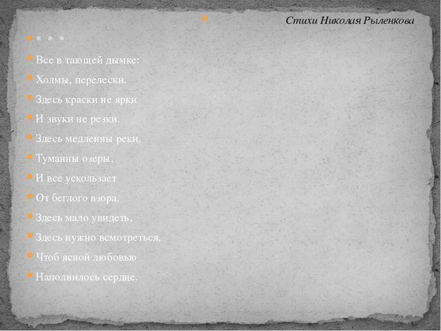 Стихи Николая Рыленкова * * * Все в тающей дымке: Холмы, перелески. Здесь к...