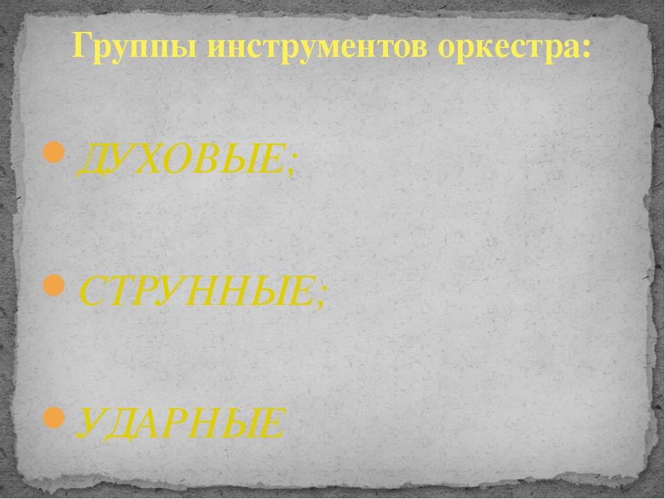 ДУХОВЫЕ; СТРУННЫЕ; УДАРНЫЕ Группы инструментов оркестра: