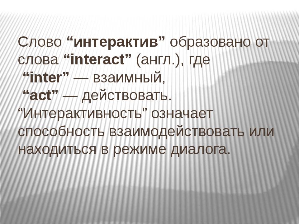 "Слово ""интерактив"" образовано от слова ""interact"" (англ.), где ""inter"" — взаи..."