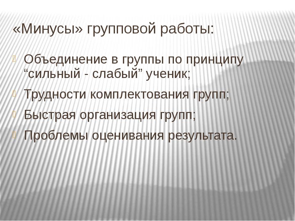 """«Минусы» групповой работы: Объединение в группы по принципу """"сильный - слабый..."""