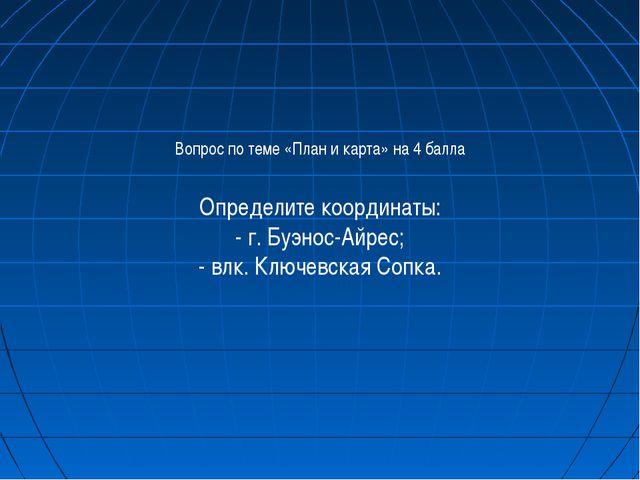 Вопрос по теме «План и карта» на 4 балла Определите координаты: - г. Буэнос-А...