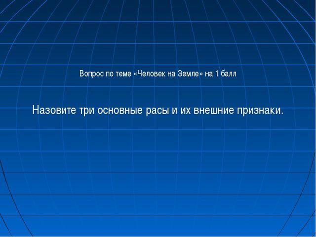 Вопрос по теме «Человек на Земле» на 1 балл Назовите три основные расы и их в...