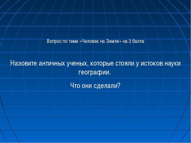 Вопрос по теме «Человек на Земле» на 3 балла Назовите античных ученых, которы...