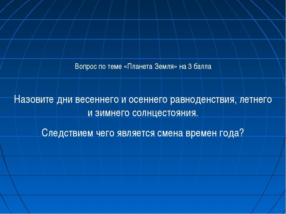 Вопрос по теме «Планета Земля» на 3 балла Назовите дни весеннего и осеннего р...