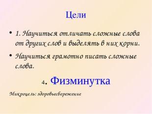 Цели 1. Научиться отличать сложные слова от других слов и выделять в них корн