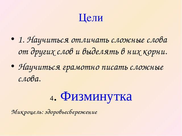 Цели 1. Научиться отличать сложные слова от других слов и выделять в них корн...
