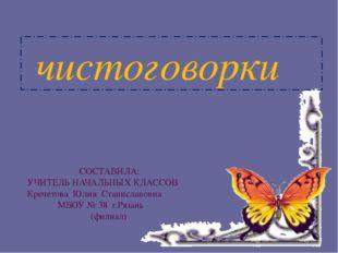 чистоговорки СОСТАВИЛА: УЧИТЕЛЬ НАЧАЛЬНЫХ КЛАССОВ Кречетова Юлия Станиславов