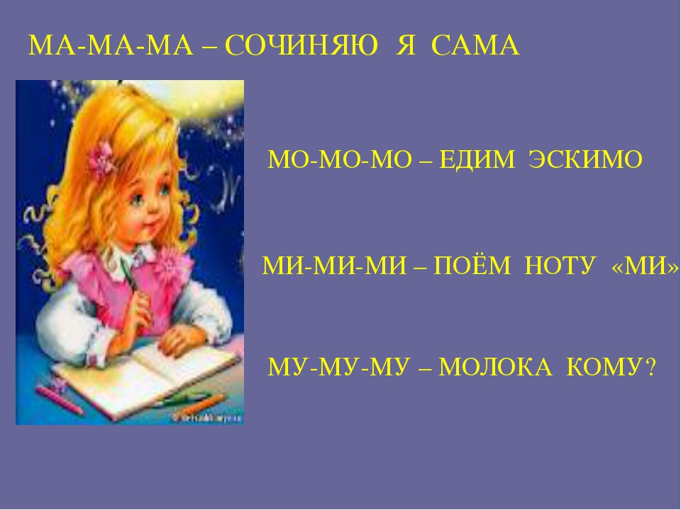 МА-МА-МА – СОЧИНЯЮ Я САМА МО-МО-МО – ЕДИМ ЭСКИМО МИ-МИ-МИ – ПОЁМ НОТУ «МИ» МУ...