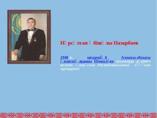 Нұрсұлтан Әбішұлы Назарбаев 1940ж. шілденің 6 Алматы облысы Қаскелең ауданы