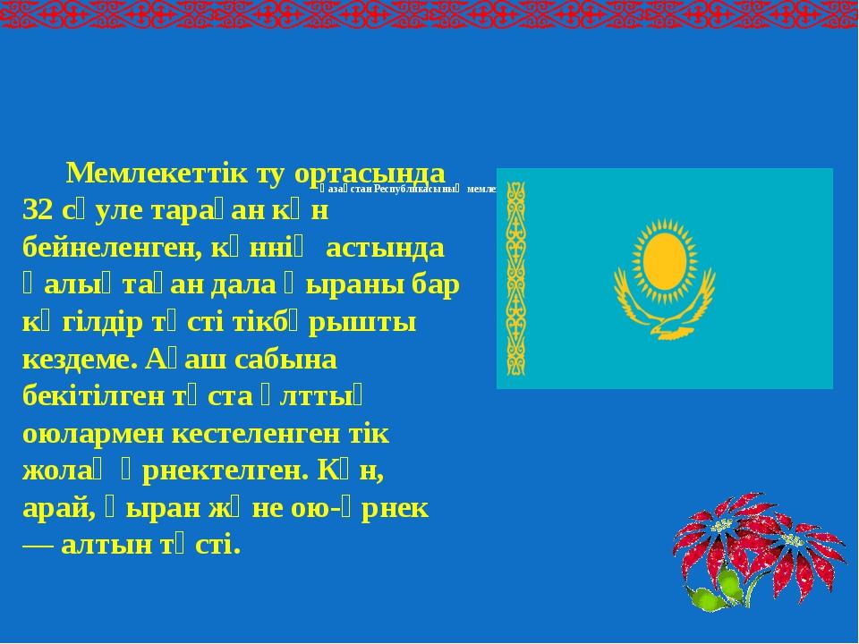 Қазақстан Республикасының мемлекеттiк туы Мемлекеттік ту ортасында 32 сәуле...