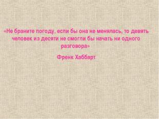 «Не браните погоду, если бы она не менялась, то девять человек из десяти не