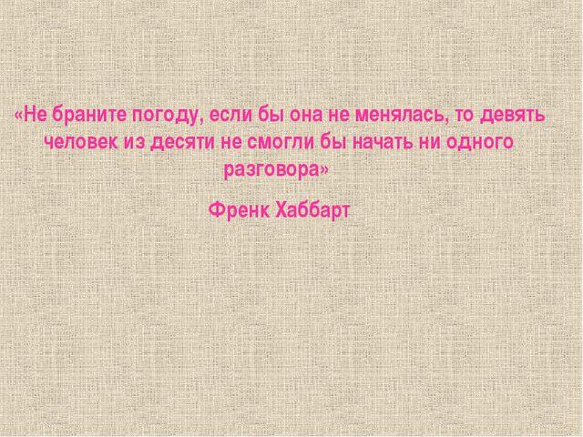 «Не браните погоду, если бы она не менялась, то девять человек из десяти не...