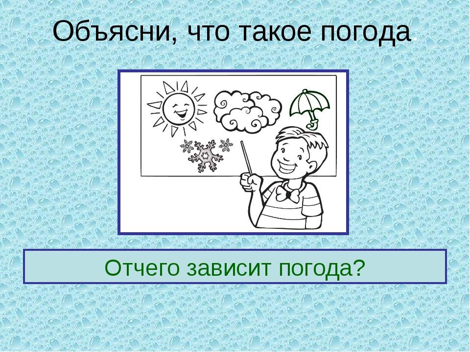 Объясни, что такое погода. Отчего зависит погода?
