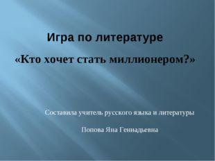 Составила учитель русского языка и литературы Попова Яна Геннадьевна Игра по