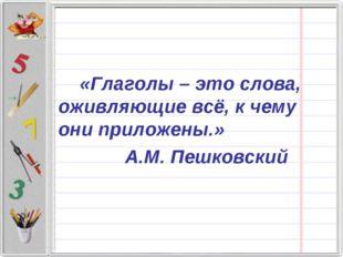 «Глаголы – это слова, оживляющие всё, к чему они приложены.» А.М. Пешковский