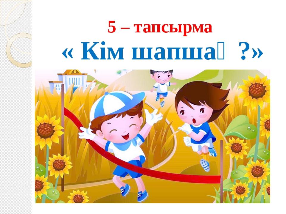 5 – тапсырма « Кім шапшаң?»