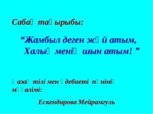 """Сабақ тақырыбы: """"Жамбыл деген жәй атым, Халық менің шын атым! """" Қазақ тілі ме"""