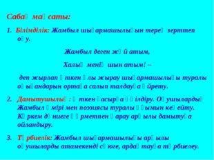 Сабақ мақсаты: 1. Білімділік: Жамбыл шығармашылығын терең зерттеп оқу. Жамбыл