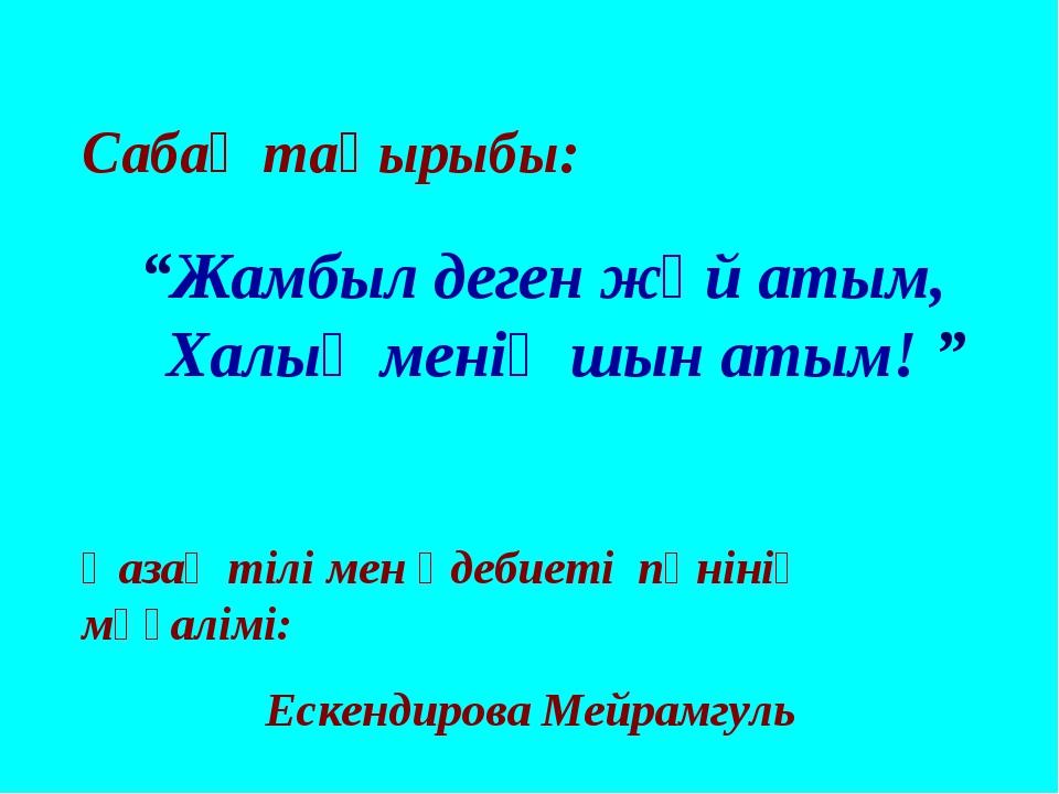 """Сабақ тақырыбы: """"Жамбыл деген жәй атым, Халық менің шын атым! """" Қазақ тілі ме..."""