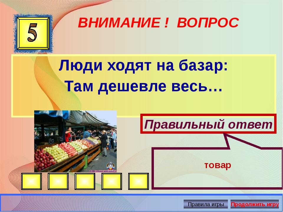 ВНИМАНИЕ ! ВОПРОС Люди ходят на базар: Там дешевле весь… Правильный ответ тов...