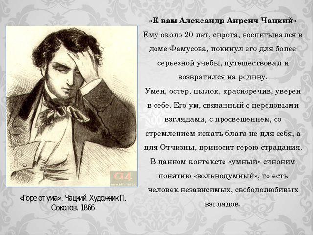 «К вам Александр Анреич Чацкий» Ему около 20 лет, сирота, воспитывался в доме...