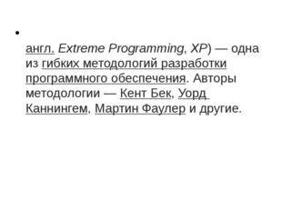 Экстрема́льное программи́рование(англ.Extreme Programming,XP)— одна изг