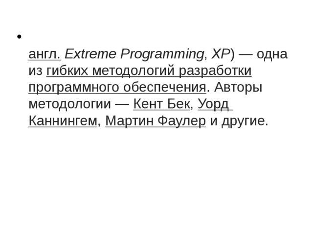 Экстрема́льное программи́рование(англ.Extreme Programming,XP)— одна изг...