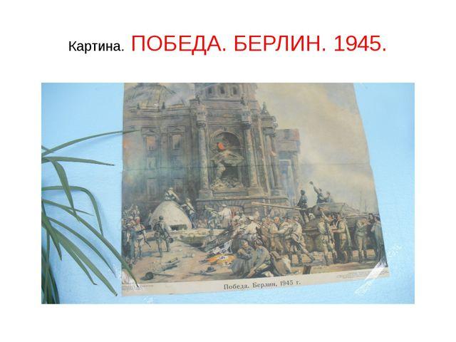 Картина. ПОБЕДА. БЕРЛИН. 1945.