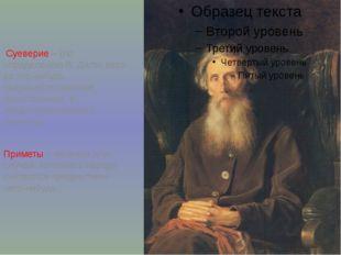 Суеверие – (по определению В. Даля) вера во что-нибудь сверхъестественное, т