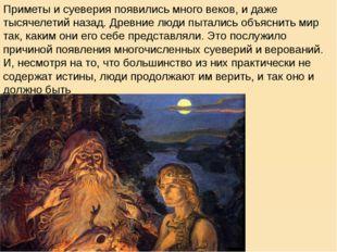 Приметы и суеверия появились много веков, и даже тысячелетий назад. Древние л