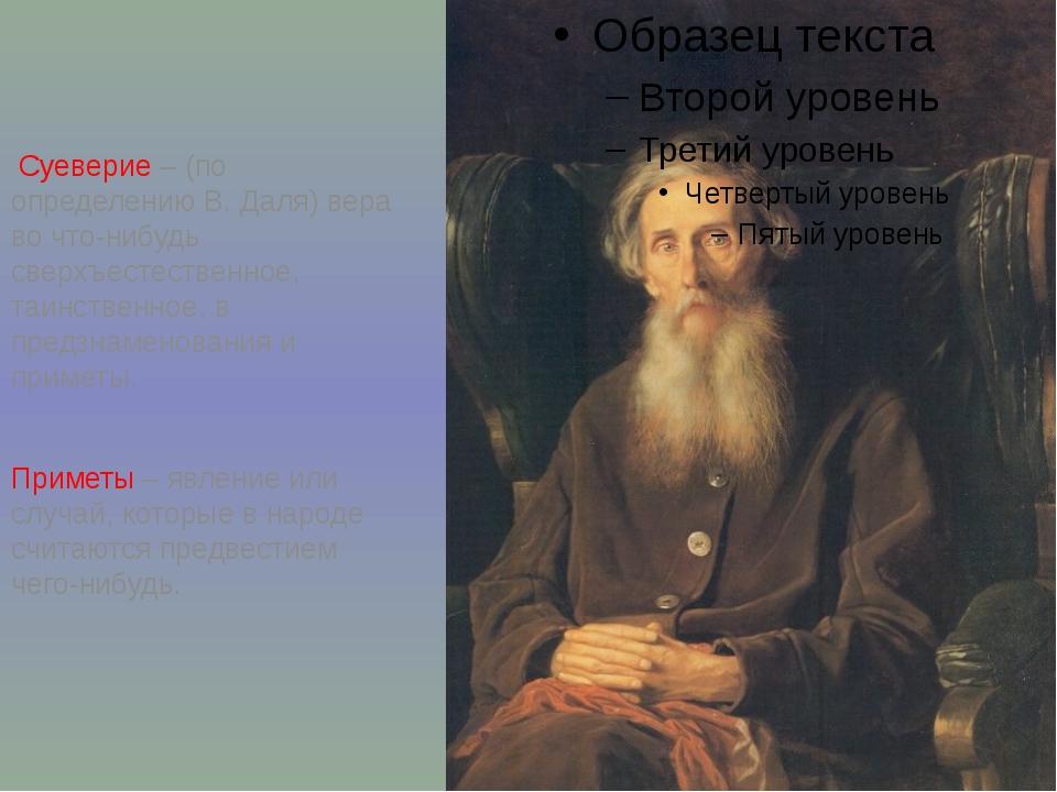 Суеверие – (по определению В. Даля) вера во что-нибудь сверхъестественное, т...