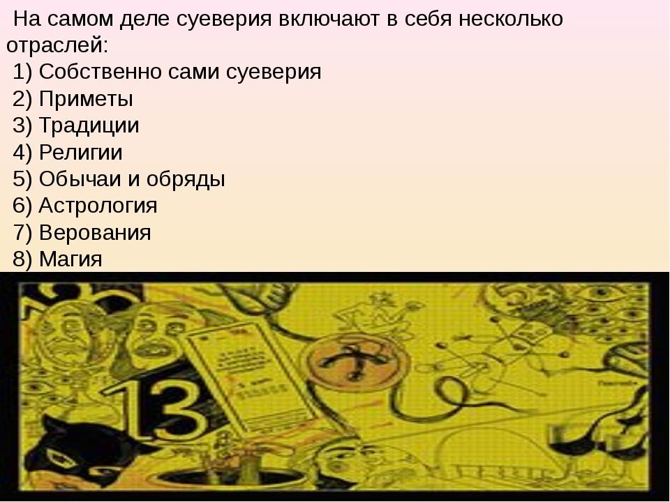 На самом деле суеверия включают в себя несколько отраслей: 1) Собственно сам...