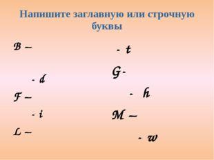 Напишите заглавную или строчную буквы B –                            - d F