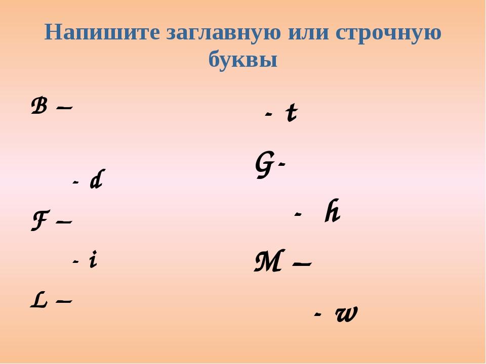 Напишите заглавную или строчную буквы B –                            - d F...