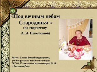 «Под вечным небом Стародонья » (по творчеству А. И. Пепеляевой) Автор : Узлов