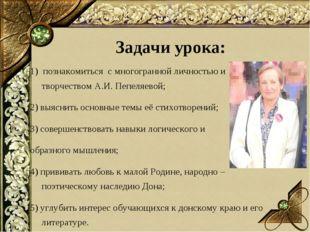 1) познакомиться с многогранной личностью и творчеством А.И. Пепеляевой; 2) в