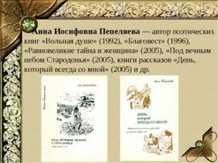 Анна Иосифовна Пепеляева — автор поэтических книг «Вольная душе» (1992), «Бл