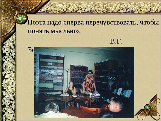 « Поэта надо сперва перечувствовать, чтобы понять мыслью». В.Г. Белинский.