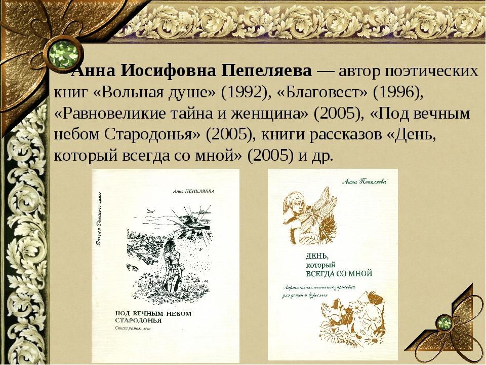 Анна Иосифовна Пепеляева — автор поэтических книг «Вольная душе» (1992), «Бл...