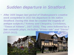 Sudden departure in Stratford. After 1606 began last period of Shakespeare's