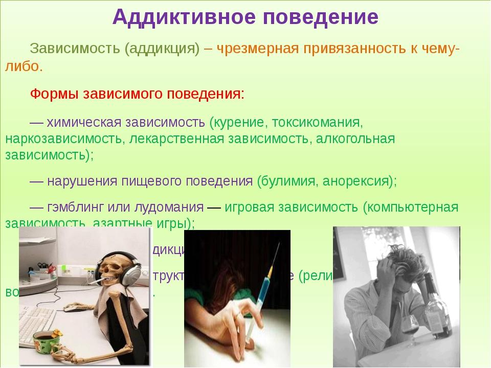 Аддиктивное поведение Зависимость (аддикция) – чрезмерная привязанность к ч...