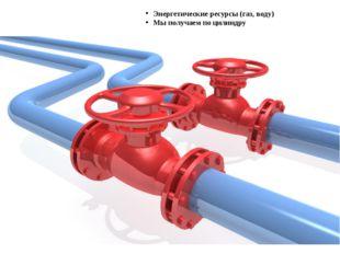 Энергетические ресурсы (газ, воду) Мы получаем по цилиндру