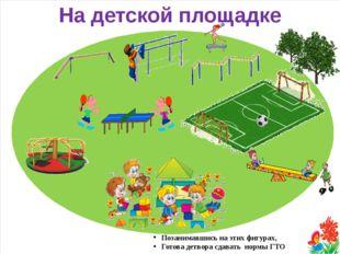 На детской площадке Позанимавшись на этих фигурах, Готова детвора сдавать но